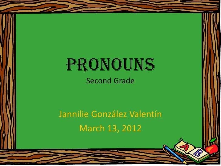 Pronouns      Second GradeJannilie González Valentín     March 13, 2012