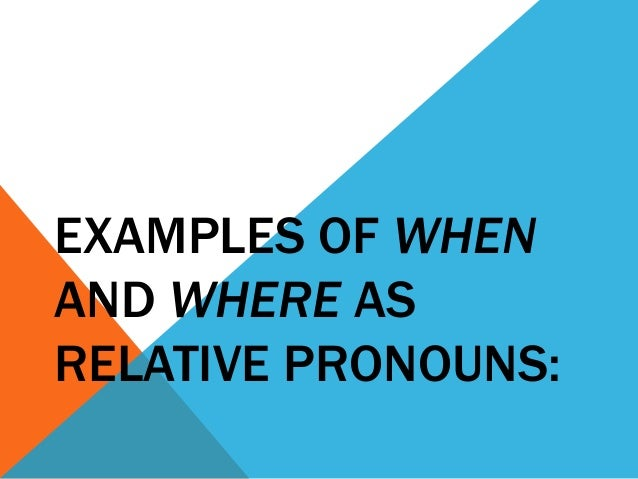 EXAMPLES OF WHEN AND WHERE AS RELATIVE PRONOUNS: