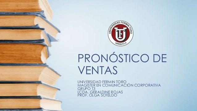 PRONÓSTICO DE VENTAS UNIVERSIDAD FERMIN TORO MAGISTER EN COMUNICACIÓN CORPORATIVA GRUPO T3 LCDA. GERALDINE ROJAS PROF. OLG...