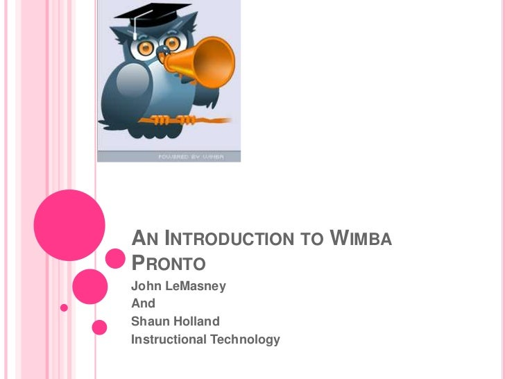 An Introduction to Wimba Pronto<br />John LeMasney<br />And <br />Shaun Holland<br />Instructional Technology<br />