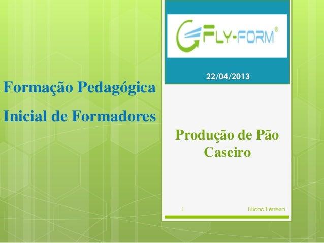 Produção de PãoCaseiro4/22/2013Liliana Ferreira1Formação PedagógicaInicial de Formadores22/04/2013