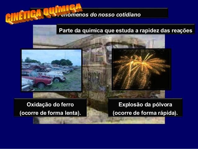 Fenômenos do nosso cotidiano Oxidação do ferro (ocorre de forma lenta). Explosão da pólvora (ocorre de forma rápida). Part...