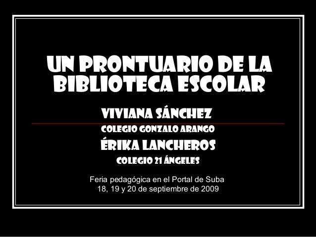 UN PRONTUARIO DE LA BIBLIOTECA ESCOLAR Viviana Sánchez Colegio Gonzalo Arango Érika Lancheros Colegio 21 Ángeles Feria ped...