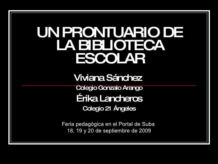 UN PRONTUARIO DE LA BIBLIOTECA ESCOLAR Viviana Sánchez  Colegio Gonzalo Arango Érika Lancheros Colegio 21 Ángeles Feria pe...