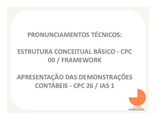 PRONUNCIAMENTOS TÉCNICOS:ESTRUTURA CONCEITUAL BÁSICO - CPC        00 / FRAMEWORKAPRESENTAÇÃO DAS DEMONSTRAÇÕES     CONTÁBE...