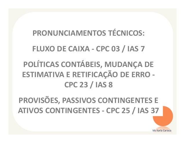 PRONUNCIAMENTOS TÉCNICOS:   FLUXO DE CAIXA - CPC 03 / IAS 7 POLÍTICAS CONTÁBEIS, MUDANÇA DE ESTIMATIVA E RETIFICAÇÃO DE ER...