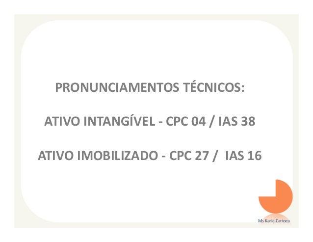 PRONUNCIAMENTOS TÉCNICOS: ATIVO INTANGÍVEL - CPC 04 / IAS 38ATIVO IMOBILIZADO - CPC 27 / IAS 16                           ...