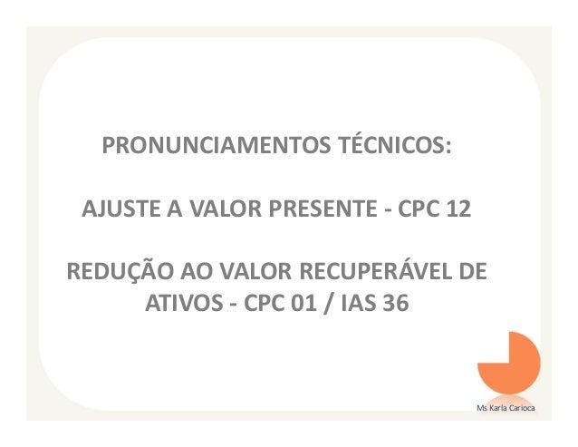 PRONUNCIAMENTOS TÉCNICOS: AJUSTE A VALOR PRESENTE - CPC 12REDUÇÃO AO VALOR RECUPERÁVEL DE     ATIVOS - CPC 01 / IAS 36    ...