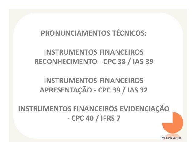 PRONUNCIAMENTOS TÉCNICOS:     INSTRUMENTOS FINANCEIROS   RECONHECIMENTO - CPC 38 / IAS 39      INSTRUMENTOS FINANCEIROS   ...