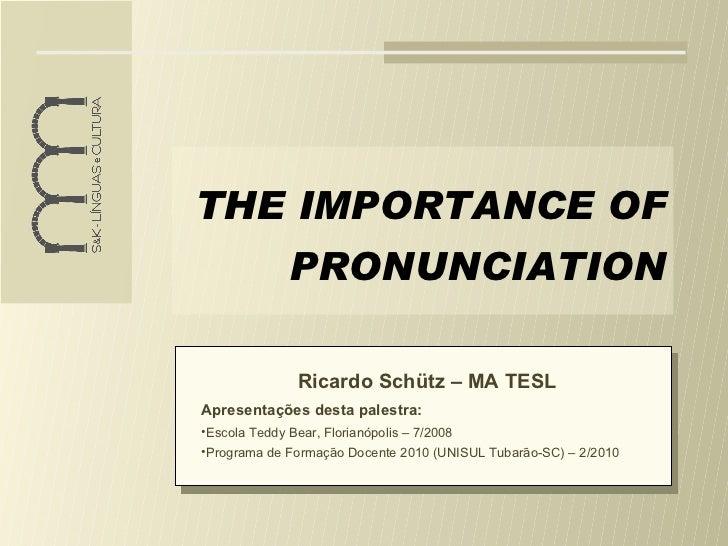 THE IMPORTANCE OF PRONUNCIATION <ul><li>Ricardo Schütz – MA TESL </li></ul><ul><li>Apresentações desta palestra: </li></ul...