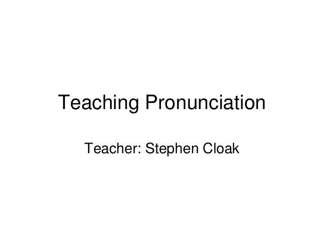 Teaching Pronunciation Teacher: Stephen Cloak