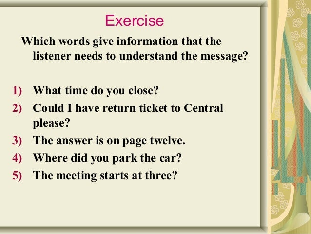 Exercise  Which words give information that the  listener needs to understand the message?  1) What time do you close?  2)...