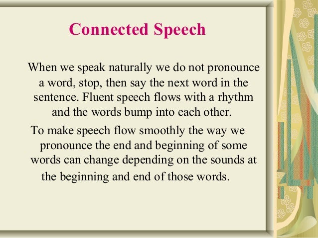 Connected Speech  When we speak naturally we do not pronounce  a word, stop, then say the next word in the  sentence. Flue...