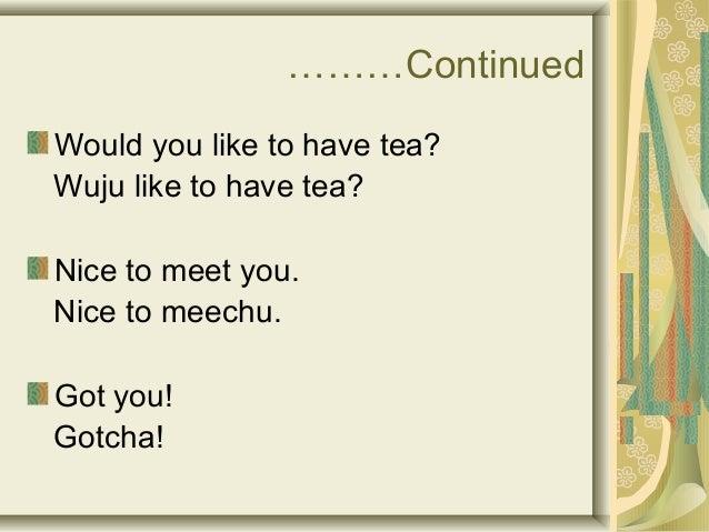 ………Continued  Would you like to have tea?  Wuju like to have tea?  Nice to meet you.  Nice to meechu.  Got you!  Gotcha!