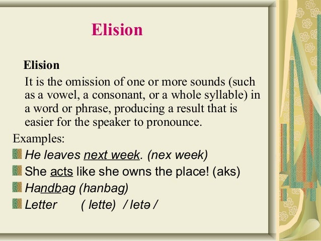 Elision  Elision  It is the omission of one or more sounds (such  as a vowel, a consonant, or a whole syllable) in  a word...