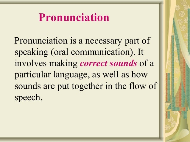 Pronunciation  Pronunciation is a necessary part of  speaking (oral communication). It  involves making correct sounds of ...