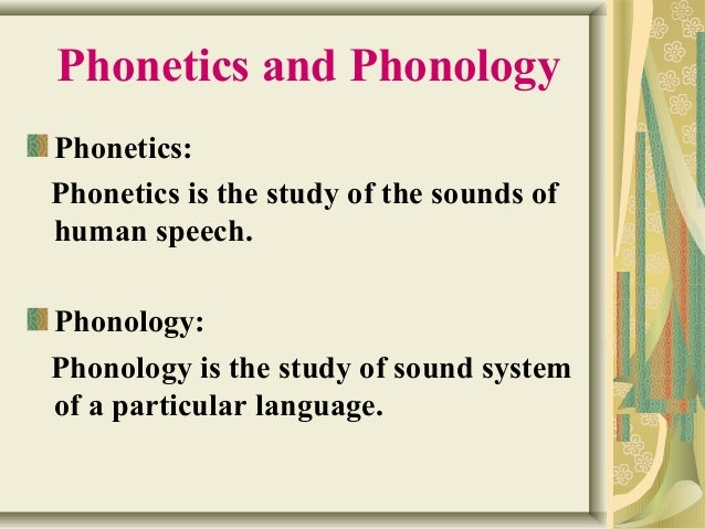 Phonetics and Phonology  Phonetics:  Phonetics is the study of the sounds of  human speech.  Phonology:  Phonology is the ...
