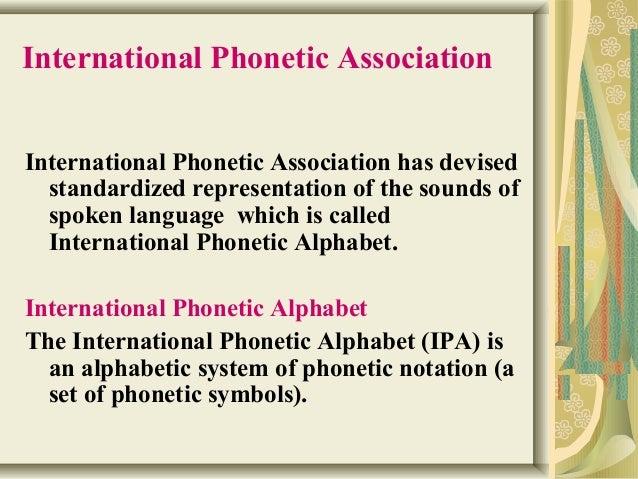International Phonetic Association  International Phonetic Association has devised  standardized representation of the sou...