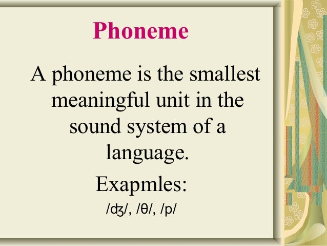 Phoneme  A phoneme is the smallest  meaningful unit in the  sound system of a  language.  Exapmles:  /ʤ/, /θ/, /p/