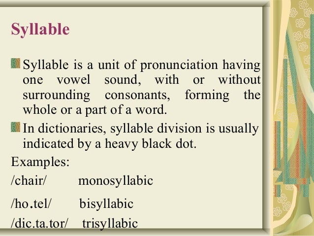 Syllable  Syllable is a unit of pronunciation having  one vowel sound, with or without  surrounding consonants, forming th...