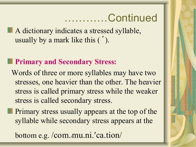 …………Continued  A dictionary indicates a stressed syllable,  usually by a mark like this (´).  Primary and Secondary Stress...