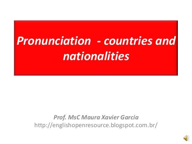 Pronunciation - countries and nationalities Prof. MsC Maura Xavier Garcia http://englishopenresource.blogspot.com.br/