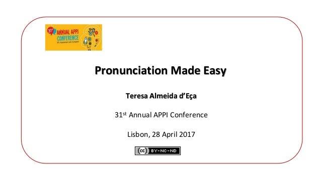 Pronunciation Made Easy Teresa Almeida d'Eça 31st Annual APPI Conference Lisbon, 28 April 2017