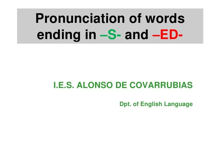 Pronunciation of words ending in –S- and –ED-     I.E.S. ALONSO DE COVARRUBIAS                 Dpt. of English Language
