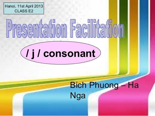 Hanoi, 11st April 2013     CLASS E2            / j / consonant                         Bich Phuong – Ha                   ...