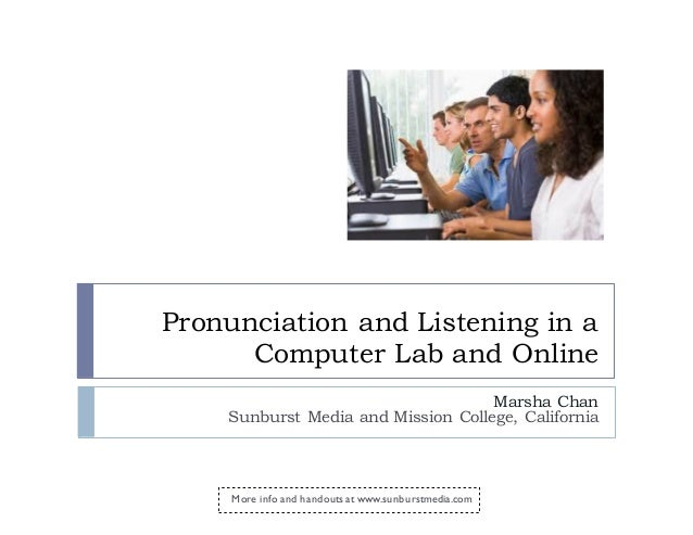 Pronunciation and Listening in a Computer Lab and Online Marsha Chan Sunburst Media and Mission College, California More i...