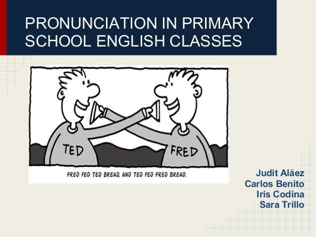 PRONUNCIATION IN PRIMARYSCHOOL ENGLISH CLASSES                           Judit Aláez                       Carlos Benito  ...