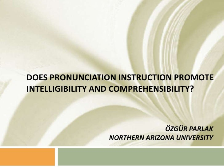 Does Pronunciation Instruction Promote Intelligibility and Comprehensibility?<br />ÖZGÜR PARLAK<br />NORTHERN ARIZONA UNIV...