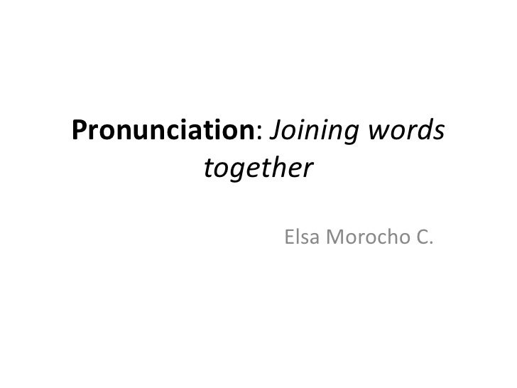Pronunciation: Joining words         together               Elsa Morocho C.