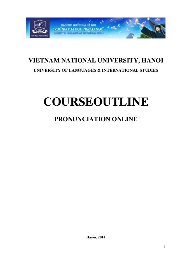 1 VIETNAM NATIONAL UNIVERSITY, HANOI UNIVERSITY OF LANGUAGES & INTERNATIONAL STUDIES COURSEOUTLINE PRONUNCIATION ONLINE Ha...