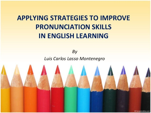 APPLYING STRATEGIES TO IMPROVE PRONUNCIATION SKILLS IN ENGLISH LEARNING By Luis Carlos Lasso Montenegro