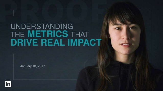 UNDERSTANDING THE METRICS THAT DRIVE REAL IMPACT January 18, 2017