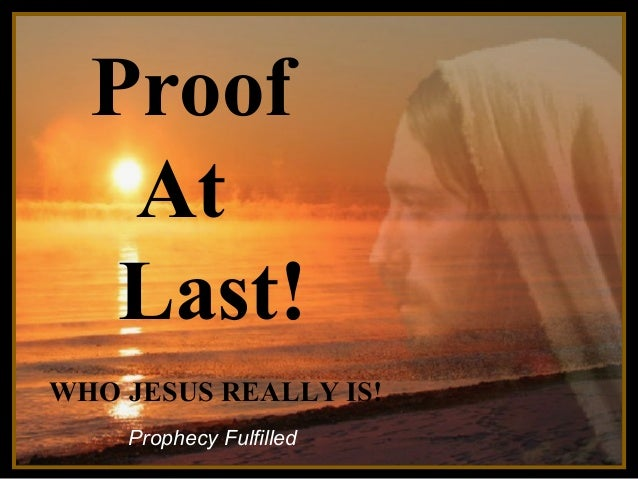 Proof At Last!  ♫ Turn on your speakers! CLICK TO ADVANCE SLIDES  WHO JESUS REALLY IS! Prophecy Fulfilled