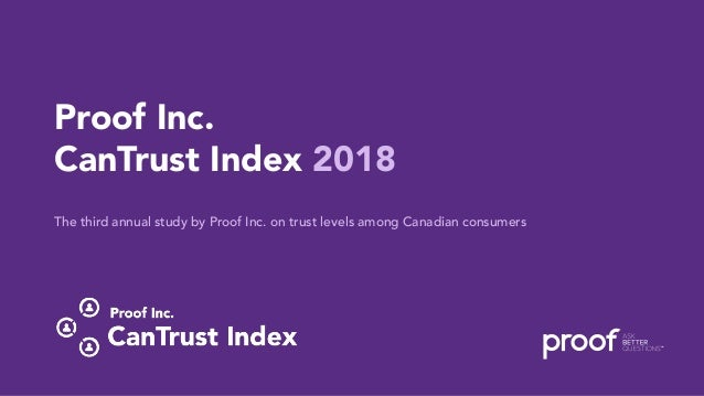 CanTrust Index 2018 | Proof Inc. 1 Proof Inc. CanTrust Index 2018 The third annual study by Proof Inc. on trust levels amo...