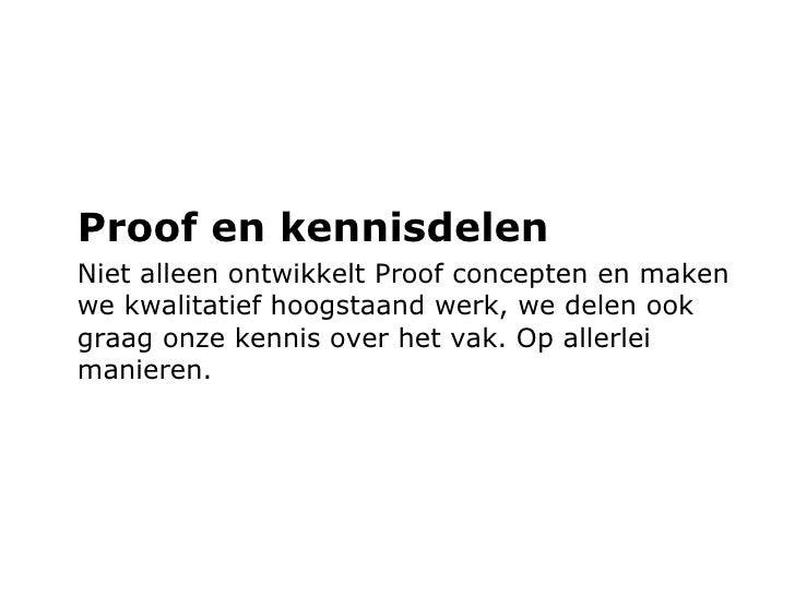 <ul><li>Proof en kennisdelen </li></ul><ul><li>Niet alleen ontwikkelt Proof concepten en maken we kwalitatief hoogstaand w...