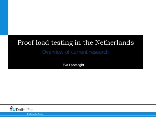 Challenge the future Delft University of Technology Proof load testing in the Netherlands Eva Lantsoght Overview of curren...