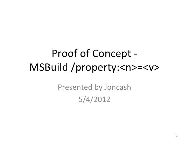 Proof of Concept -MSBuild /property:<n>=<v>     Presented by Joncash          5/4/2012                            1