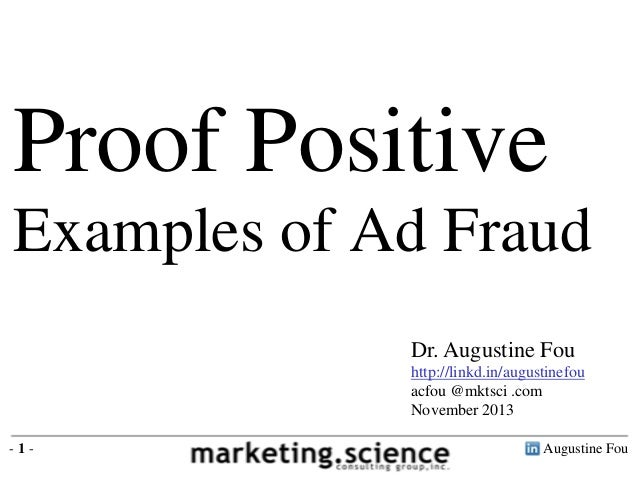 Proof Positive Examples of Ad Fraud Dr. Augustine Fou http://linkd.in/augustinefou acfou @mktsci .com November 2013 -1-  A...