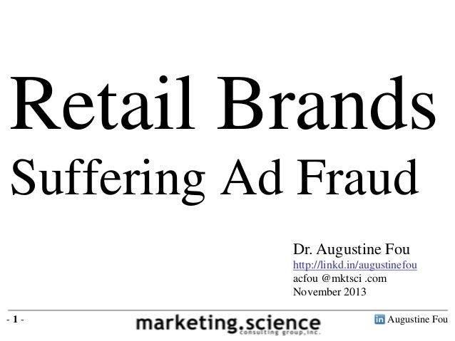 Retail Brands Suffering Ad Fraud Dr. Augustine Fou http://linkd.in/augustinefou acfou @mktsci .com November 2013 -1-  Augu...