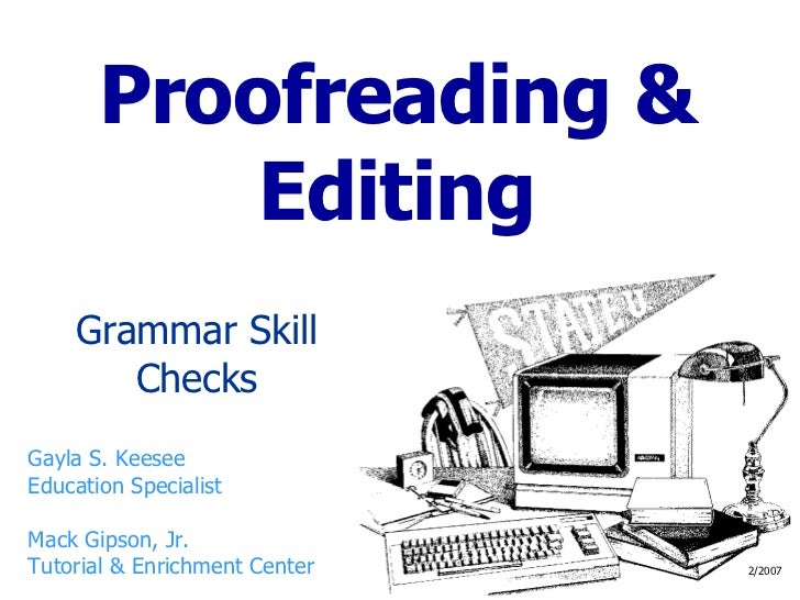 Proofreading & Editing Grammar Skill Checks Gayla S. Keesee Education Specialist Mack Gipson, Jr. Tutorial & Enrichment Ce...