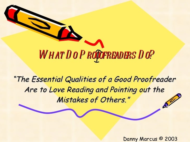 "What Do Prooofreaders Do? "" The Essential Qualities of a Good Proofreader Are to Love Reading and Pointing out the Mistake..."