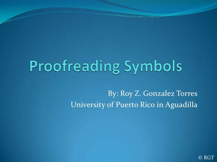 Proofreading Symbols<br />By: Roy Z. Gonzalez Torres<br />University of Puerto Rico in Aguadilla<br />© RGT<br />