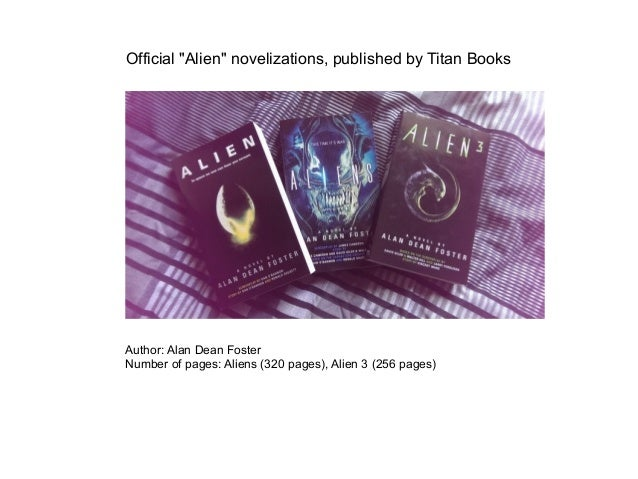"Official ""Alien"" novelizations, published by Titan Books Author: Alan Dean Foster Number of pages: Aliens (320 pages), Ali..."