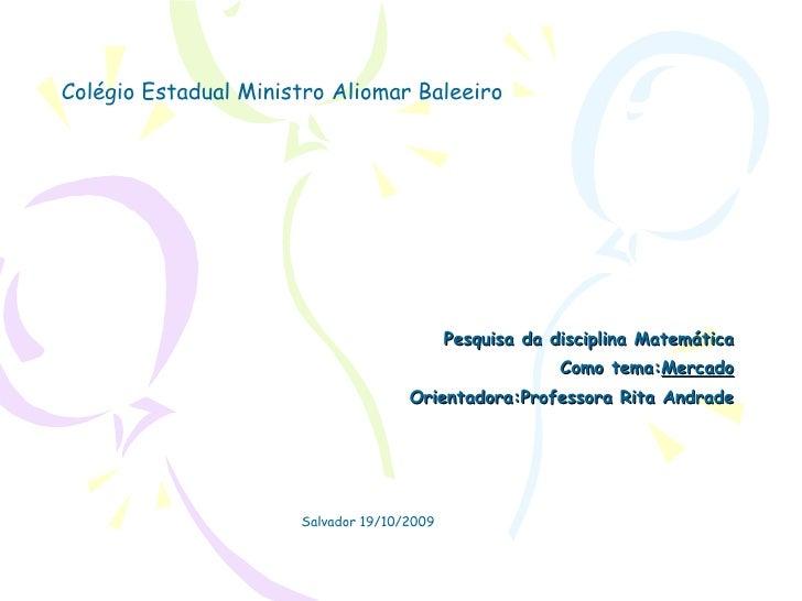 Pesquisa da disciplina Matemática Como tema: Mercado Orientadora:Professora Rita Andrade Colégio Estadual Ministro Aliomar...