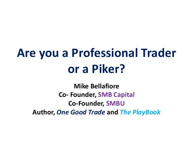 Are you a Professional Trader         or a Piker?               Mike Bellafiore          Co- Founder, SMB Capital         ...