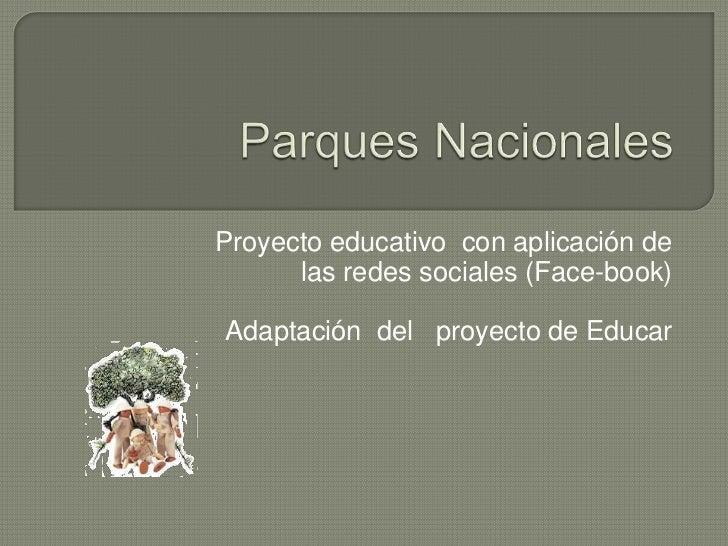 Parques Nacionales<br />Proyecto educativo  con aplicación de las redes sociales (Face-book)<br />Adaptación  del   proyec...